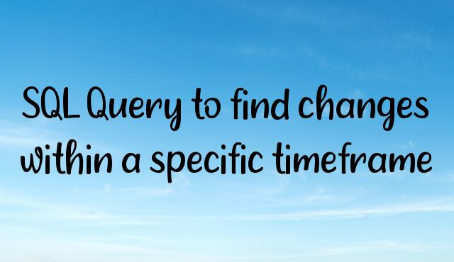 SQL Query to find changes within a specific timeframe