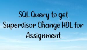 Read more about the article SQL Query to get Supervisor Change HDL for Assignment