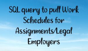 SQL query to pull Work Schedules for Assignments/Legal Employers