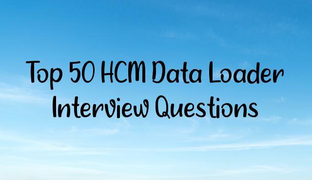 Top 50 HCM Data Loader Interview Questions