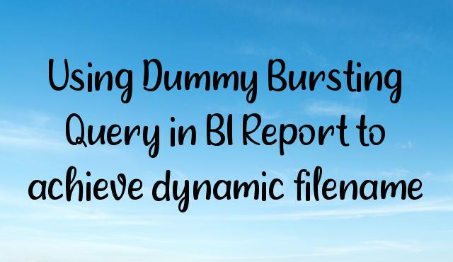 Using Dummy Bursting Query in BI Report to achieve dynamic filename