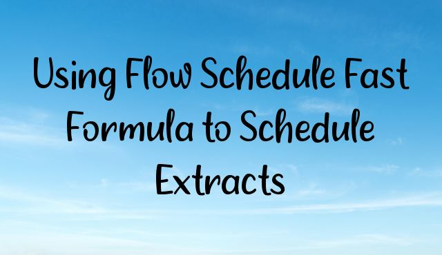 You are currently viewing Using Flow Schedule Fast Formula to Schedule Extracts