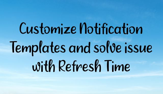 Customize Notification Templates and solve issue with Refresh Time