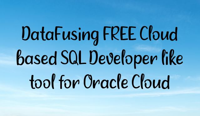 DataFusing FREE Cloud based SQL Developer like tool for Oracle Cloud