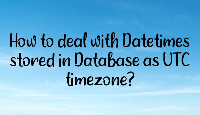 How to deal with Datetimes stored in Database as UTC timezone?
