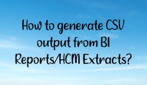 How to generate CSV output from BI Reports/HCM Extracts?