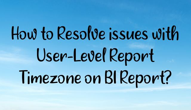 How to Resolve issues with User-Level Report Timezone on BI Report?