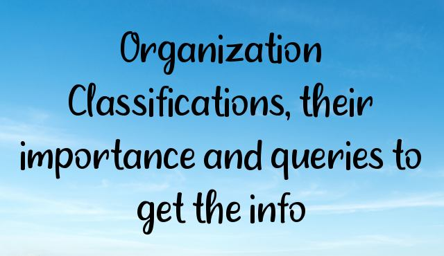 Organization Classifications, their importance and queries to get the info