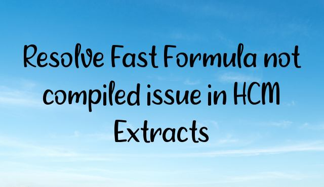 Resolve Fast Formula not compiled issue in HCM Extracts