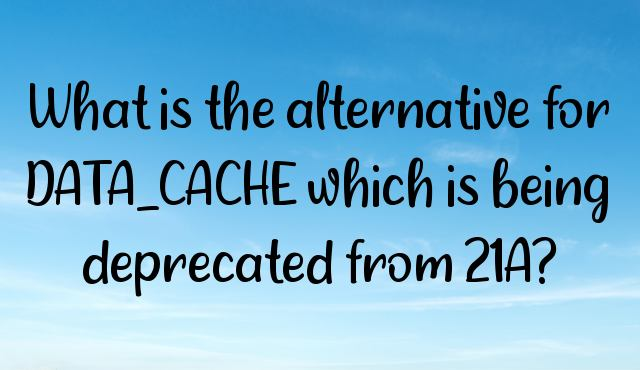 What is the alternative for DATA_CACHE which is being deprecated from 21A?