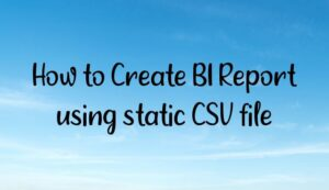 Read more about the article How to Create BI Report using static CSV file