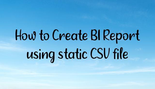 How to Create BI Report using static CSV file