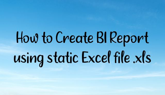 How to Create BI Report using static Excel file .xls