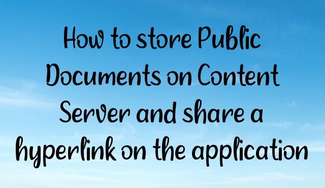 You are currently viewing How to store Public Documents on Content Server and share a hyperlink on the application