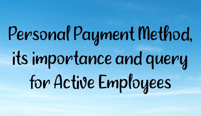 Personal Payment Method, its importance and query for Active Employees