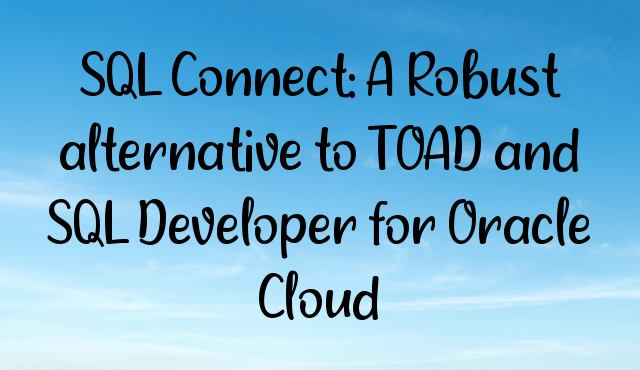 SQL Connect: A Robust alternative to TOAD and SQL Developer for Oracle Cloud