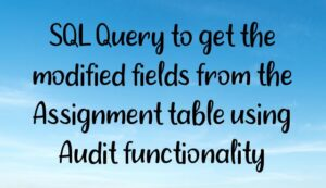 Read more about the article SQL Query to get the modified fields from the Assignment table using Audit functionality