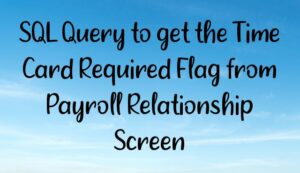 SQL Query to get the Payroll Name, Time Card Required Flag from Payroll Relationship Screen
