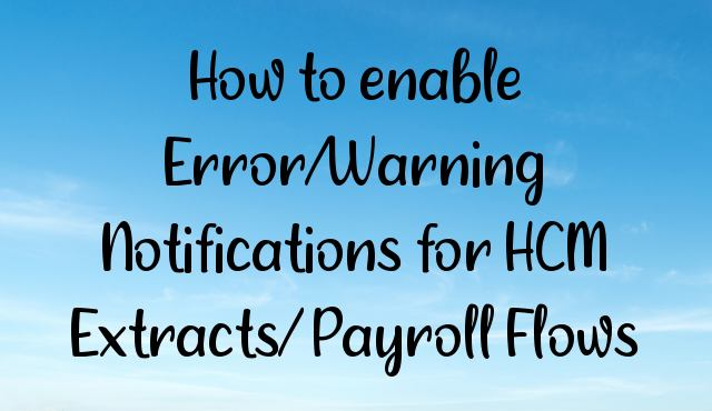 How to enable Error/Warning Notifications for HCM Extracts/ Payroll Flows