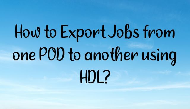 How to Export Jobs from one POD to another using HDL?
