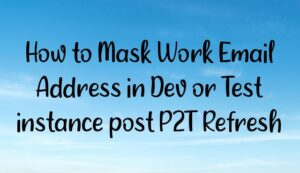 Read more about the article How to Mask Work Email Address in Dev or Test instance post P2T Refresh