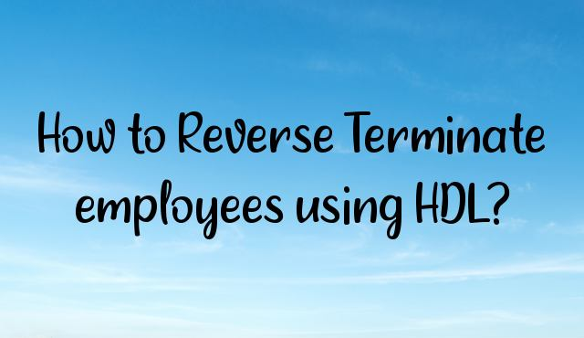 You are currently viewing How to Reverse Terminate employees using HDL?