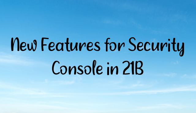 You are currently viewing New Features for Security Console in 21B