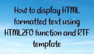 Read more about the article How to display HTML formatted text using HTML2FO function and RTF template?