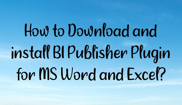 You are currently viewing How to Download and install BI Publisher Plugin for MS Word and Excel?