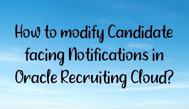 How to modify Candidate facing Notifications in Oracle Recruiting Cloud?