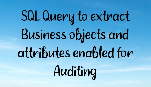 You are currently viewing SQL Query to extract Business objects and attributes enabled for Auditing