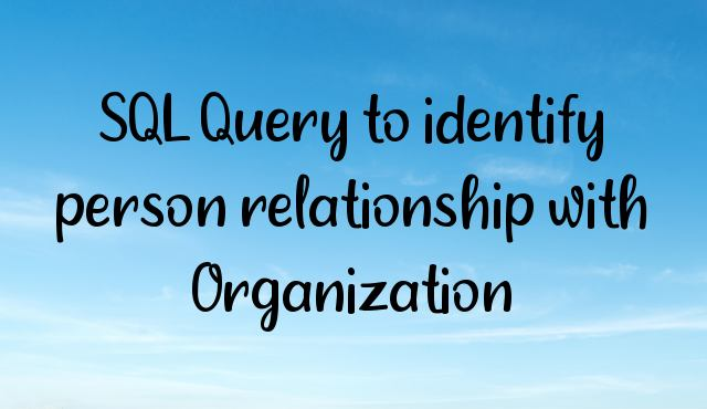 You are currently viewing SQL Query to identify person relationship with Organization