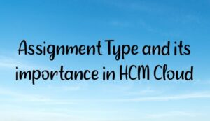 Read more about the article Assignment Type and its importance in HCM Cloud