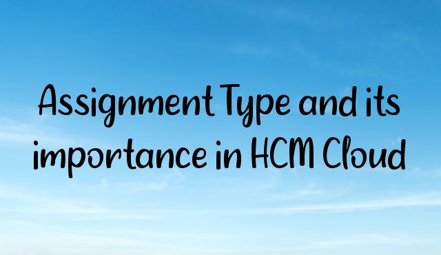 You are currently viewing Assignment Type and its importance in HCM Cloud