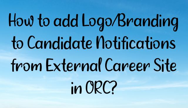 You are currently viewing How to add Logo/Branding to Candidate Notifications from External Career Site in ORC?