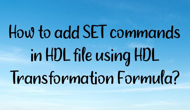 You are currently viewing How to add SET commands in HDL file using HDL Transformation Formula?