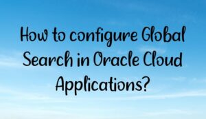 Read more about the article How to configure Global Search in Oracle Cloud Applications?