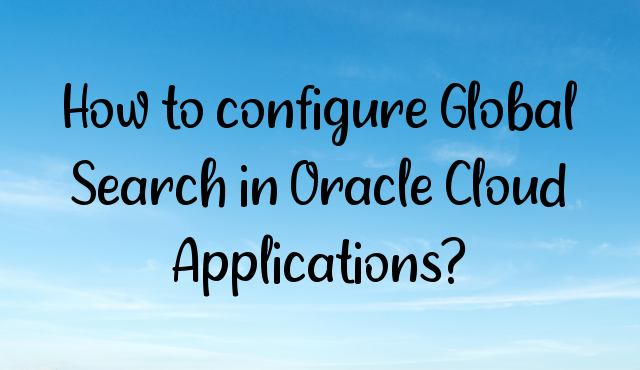 You are currently viewing How to configure Global Search in Oracle Cloud Applications?