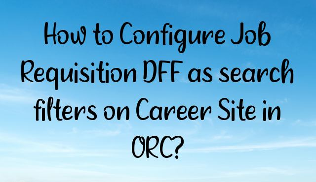 You are currently viewing How to Configure Job Requisition DFF as search filters on Career Site in ORC?
