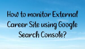 Read more about the article How to monitor External Career Site using Google Search Console?