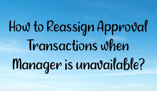 You are currently viewing How to Reassign Approval Transactions when Manager is unavailable?