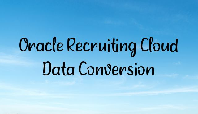 You are currently viewing Oracle Recruiting Cloud Data Conversion Overview