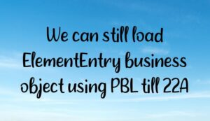 Read more about the article We can still load ElementEntry business object using PBL till 22A
