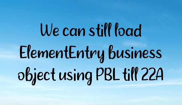 You are currently viewing We can still load ElementEntry business object using PBL till 22A