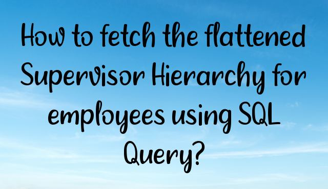 You are currently viewing How to fetch the flattened Supervisor Hierarchy for employees using SQL Query?