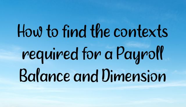 You are currently viewing How to find the contexts required for a Payroll Balance and Dimension