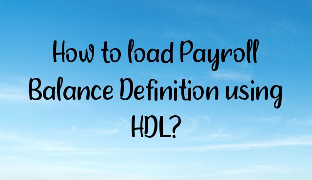 You are currently viewing How to load Payroll Balance Definition using HDL?