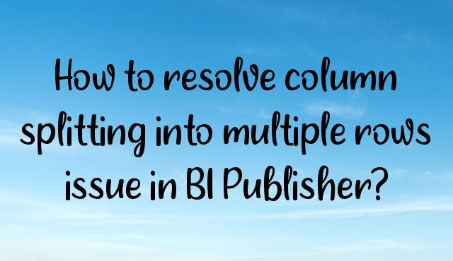 You are currently viewing How to resolve column splitting into multiple rows issue in BI Publisher?