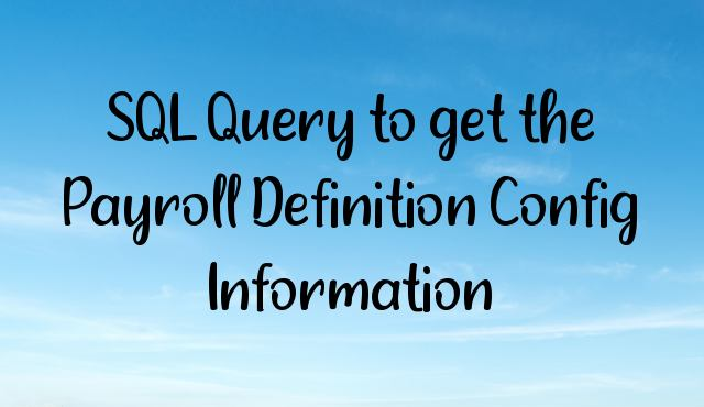 You are currently viewing SQL Query to get the Payroll Definition Config Information