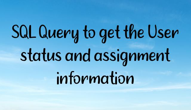 You are currently viewing SQL Query to get the User status and assignment information